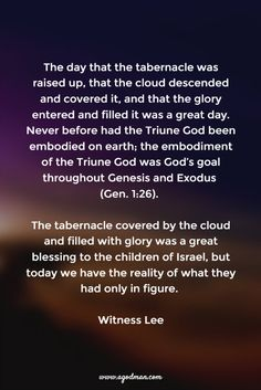 The day that the tabernacle was raised up, that the cloud descended and covered it, and that the glory entered and filled it was a great day. Never before had the Triune God been embodied on earth; the embodiment of the Triune God was God's goal throughout Genesis and Exodus (Gen. 1:26). The tabernacle covered by the cloud and filled with glory was a great blessing to the children of Israel, but today we have the reality of what they had only in figure. Witness Lee. More at www.agodman.com