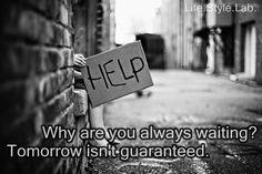 Why are you always waiting? Tomorrow isn't guaranteed.