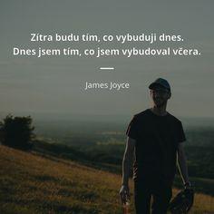 Zítra budu tím, co vybuduji dnes. Dnes jsem tím, co jsem vybudoval včera. - James Joyce