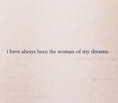 I HAVE ALWAYS BEEN THE WOMAN OF MY DREAMS