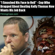 """Kelly Thomas was a homeless man with schizophrenia who lived on the streets of Fullerton, CA. He was beaten to death by Fullerton police.. Thomas was comatose on arrival and never regained consciousness.. He died on July 10, 2011. The cops got away with it.  The whole police force of Fullerton is disgraceful.  Any """"good"""" cops should have stood up and not accepted this behavior from their fellow officers, instead they duck their heads and remain silent.  Shame on you all.  Pussies."""