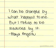 Bill Giyaman posted I can be changed by what happens to me but I refuse to be reduced by it. ~Maya Angelou to their -inspiring quotes and sayings- postboard via the Juxtapost bookmarklet. Great Quotes, Quotes To Live By, Me Quotes, Inspirational Quotes, Motivational, The Words, Cool Words, Victim Quotes, Maya Angelou Quotes