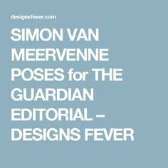 SIMON VAN MEERVENNE POSES for THE GUARDIAN EDITORIAL – DESIGNS FEVER