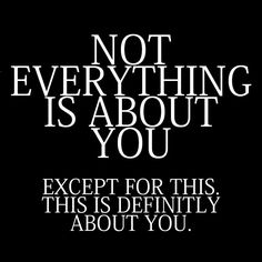 Not everything is about you. Except for this. This is definitely about you.