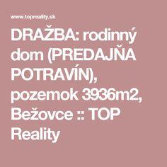 DRAŽBA:  rodinný dom (PREDAJŇA POTRAVÍN), pozemok 3936m2, Bežovce :: TOP Reality