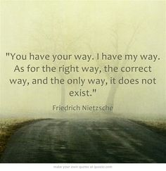 You have your way. I have my way. As for the right way, the correct way, and the only way, it does not exist. Frederich Nietzsche