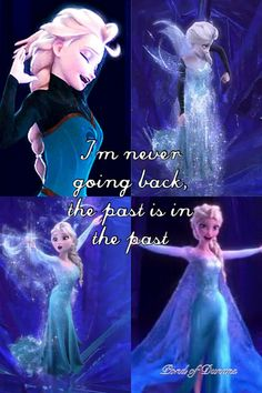 """I'm never going back, the past is in the past!"" ~Elsa"