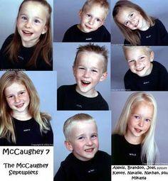 Bobbie & Kenny Mccaughey :The McCaugheys' septuplets: Brandon, Joel, Kelsey, Kenny, Natalie, Alexis, Nathan, all born November 19, 1997    The McCaugheys' eldest daughter: Mikayla, born January 3, 1996