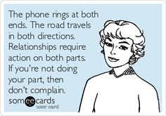 The phone rings at both ends. The road travels in both directions. Relationships require action on both parts. If you're not doing your part, then don't complain.