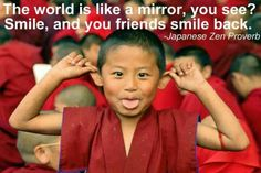 """""""The world is like a mirror you see? Smile, and your friends smile back."""" ~ Japanese Zen Proverb"""