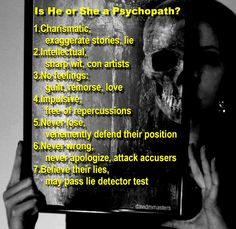 Is He or She a Psychopath?  1. Charismatic, exaggerate stories, lie  2. Intellectual, sharp wit, con artists  3. No feelings: guilt, remorse, love  4. Impulsive, free of repercussions  5. Never lose, vehemently defend their position  6. Never wrong, never apologize, attack accusers  7. Believe their lies, may pass lie detector test