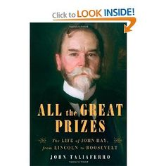 """John Taliaferro's biography, """"All the Great Prizes: The Life of John Hay, From Lincoln to Roosevelt,"""" mostly comes to life when the villains — in this telling, Henry Cabot Lodge and President Theodore Roosevelt — are on stage disturbing Hay's peace of mind. - Randolph Walerius, CQ Roll Call"""