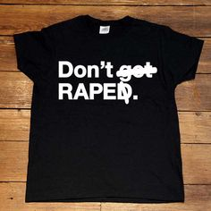 Don't Rape -- Women's T-Shirt/Tanktop – Feminist Apparel - the girl who used to volunteer for PEP posted herself wearing this. I knew there was a reason I loved her!