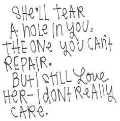 """""""She'll tear a hole in you, the one you can't repair. But I still love her... I... don't really care..."""""""