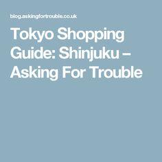 Tokyo Shopping Guide: Shinjuku – Asking For Trouble