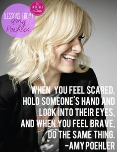"""""""When you fell scared, hold someone's hand and look into their eyes, and when you feel brave do the same thing."""" Lessons From: Amy Poehler"""