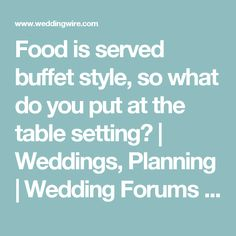 Food is served buffet style, so what do you put at the table setting? | Weddings, Planning | Wedding Forums | WeddingWire
