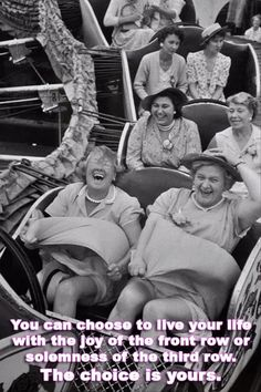 You can choose to live your life with the joy of the front row or the solemness of the third row. The choice is yours.