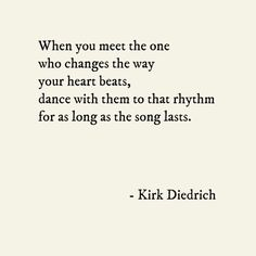 When you meet the one who changes the way your heart beats, dance with them to that rhythm for as long as the song lasts. – Kirk Diedrich