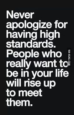 Hell yeahhh, they need to Fess up, Rise up, and meet the High Standards in my Life!!! Today Living with High Standards, takes you to the next Level of High Life :) :)