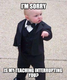 I'm sorry ... Is my teaching interrupting you?