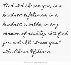 """And I'd choose you; in a hundred lifetimes, in a hundred..."