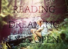 reading is dreaming with eyes open.