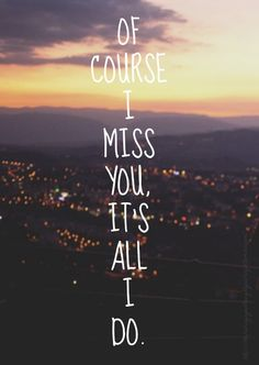 Of course I miss you, it's all I do.