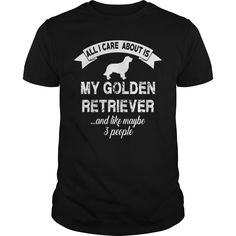 ALL I CARE ABOUT IS MY GOLDEN RETRIEVER.  Available in t-shirt/hoodie/long tee/sweater/legging with many color and sizes.