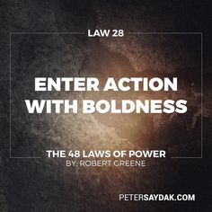 """Law 28: Enter Action with Boldness """"If you are unsure of a course of action do not attempt it. Your doubts and hesitations will infect your execution. Timidity is dangerous: Better to enter with boldness. Any mistakes you commit through audacity are easily corrected with more audacity. Everyone admires the bold; no one admires the timid."""" -Robert Greene the 48 Laws of Power"""