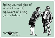 Spilling your full glass of wine is the adult equivalent of letting go of a balloon.
