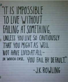 """""""It is impossible to live without failing at something unless you live so cautiously that you might as well not have lived at all - in which case, you fail by default.""""  -J.K. Rowling"""