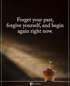 Forget your past forgive yourself..