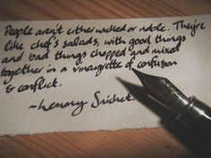 """""""People aren't either wicked or noble. They're like chef's salads, with good things and bad things chopped and mixed together in a vinaigrette of confusion and conflict.""""   ― Lemony Snicket"""