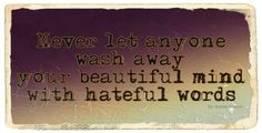 Never let anyone wash away your beautiful mind with hateful words. By Ernie Kasper