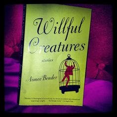 Willful Creatures by Aimee Bender (2005)   Community Post: 11 Of The Best Short Story Collections Of The 21st Century (So Far)