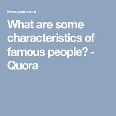 What are some characteristics of famous people? - Quora