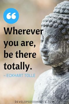 """Wherever you are, be there totally."" - Eckhart Tolle quote on mindfulness. 