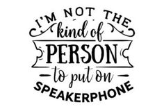 I Am Not the Kind of Person to Put on Speakerphone (SVG Cut file) by Creative Fabrica Crafts · Creative Fabrica Silhouette Cameo Projects, Silhouette Design, Silhouette Files, Me Quotes, Funny Quotes, Funny Memes, Shirt Quotes, Craft Quotes, Vinyl Designs