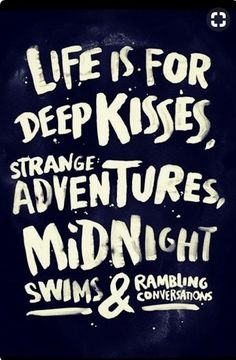 ''Life is for deep kisses, strange adventures, midnight swims and rambling conversations.'' Heck YEAH!