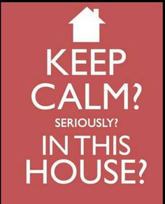 Keep calm? in my house?? are we living in another dimension?!!