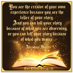 You are the creator of your experience because you're the teller of your story. And you can tell your story because of what you are observing, or you can tell your story because of what you desire. Abraham-Hicks Quotes (AHQ3039) #telling new story