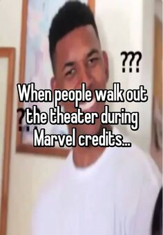 When people walk out the theater during Marvel credits...