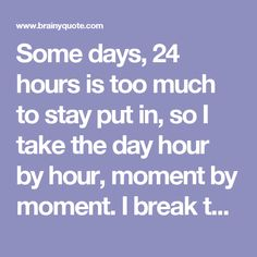 Some days, 24 hours is too much to stay put in, so I take the day hour by hour, moment by moment. I break the task, the challenge, the fear into small, bite-size pieces. I can handle a piece of fear, depression, anger, pain, sadness, loneliness, ill... - Regina Brett - BrainyQuote