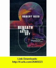 Beneath The Gated Sky (9780312864774) Robert Reed , ISBN-10: 0312864779  , ISBN-13: 978-0312864774 ,  , tutorials , pdf , ebook , torrent , downloads , rapidshare , filesonic , hotfile , megaupload , fileserve