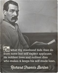 Do what thy manhood bids thee do, from none but self expect applause; He noblest lives and noblest dies who makes and keeps his self-made laws. | Sir Richard Francis Burton, British explorer & orientalist (1821 - 1890)
