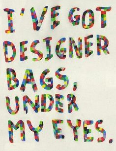 because i have designer bags under my freaking eyes.
