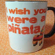 I wish you were a piñata Coffee Mug by OnDisplayGraphix on  Etsy…….HYSTERICAL! HA!!
