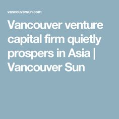 Vancouver venture capital firm quietly prospers in Asia | Vancouver Sun