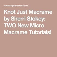 Knot Just Macrame by Sherri Stokey: TWO New Micro Macrame Tutorials!